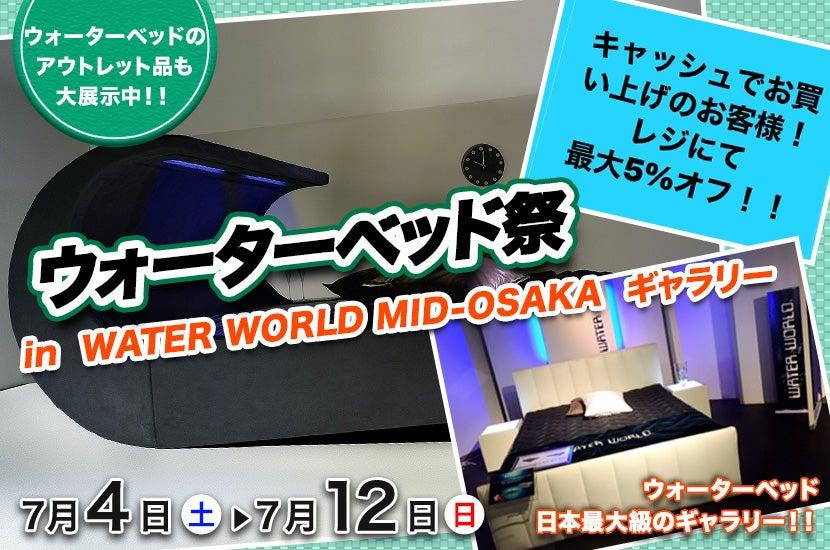 WATER WORLD MID-OSAKA ウォーターベッド祭!!