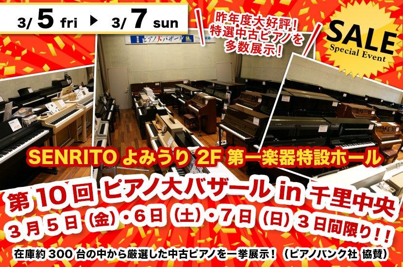 第 10回 ピアノ大バザール in 千里中央   3 月 5 日(金)・6日(土)・ 7 日(日)   3日間限り!!