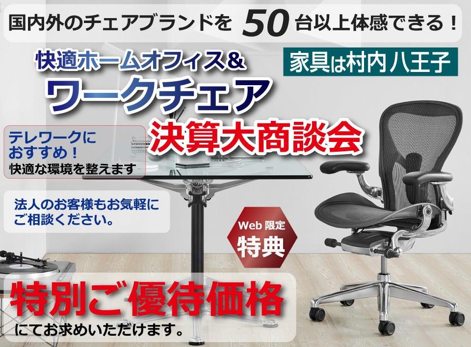 家具は村内八王子  快適ホームオフィス&ワークチェアフェア 決算大商談会 国内外のチェアブランド50台以上が体感・比較検討できるできる!