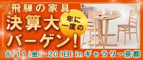 飛騨の家具ギャラリ-京都 年に一度の決算大バーゲン!