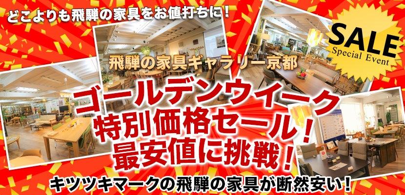 飛騨の家具ギャラリー京都  ゴールデンウイーク特別価格セール! 最安値に挑戦!