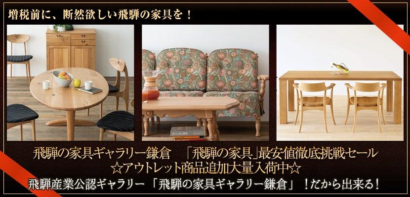 飛騨の家具ギャラリー鎌倉 「飛騨の家具」最安値徹底挑戦セール  ☆アウトレット商品追加大量入荷中☆