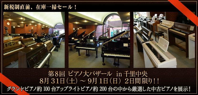 第 8 回 ピアノ大バザール in 千里中央   8 月 31 日(土)~ 9月 1 日(日)   2日間限り!!